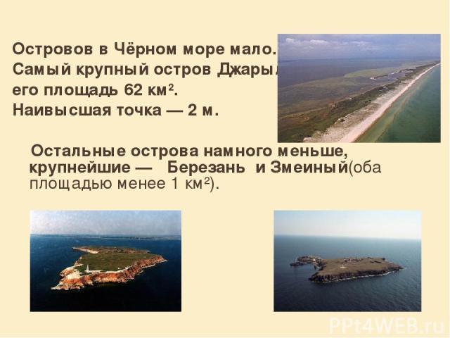 Островов в Чёрном море мало. Самый крупный остров Джарылгач, его площадь 62 км². Наивысшая точка— 2м. Остальные острова намного меньше, крупнейшие— Березань и Змеиный(оба площадью менее 1 км²).
