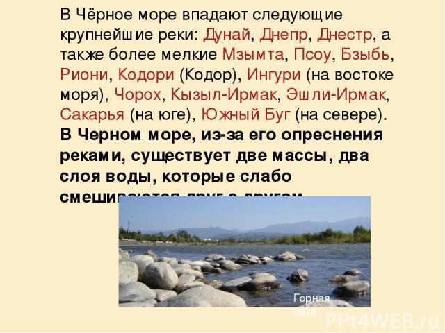 В Чёрное море впадают следующие крупнейшие реки: Дунай, Днепр, Днестр, а также более мелкие Мзымта, Псоу, Бзыбь, Риони, Кодори (Кодор), Ингури (на востоке моря), Чорох, Кызыл-Ирмак, Эшли-Ирмак, Сакарья (на юге), Южный Буг (на севере). В Черном море,…
