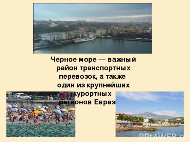 Черное море — важный район транспортных перевозок, а также один из крупнейших курортных регионов Евразии.