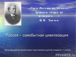 «Умом Россию не понять, Аршином общим не измерить...» Ф.И. Тютчев Россия – самоб