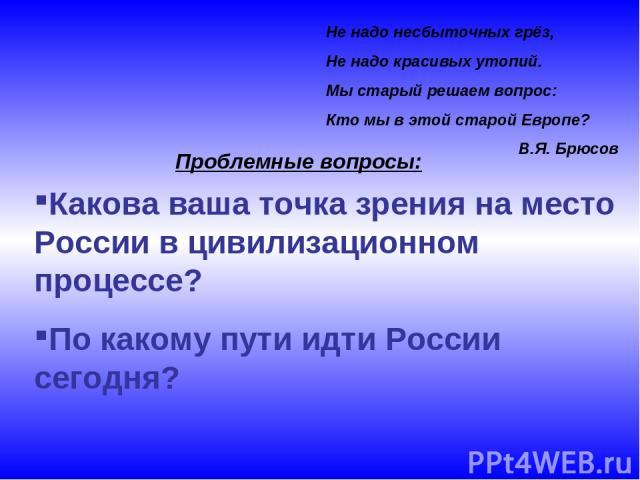 Не надо несбыточных грёз, Не надо красивых утопий. Мы старый решаем вопрос: Кто мы в этой старой Европе? В.Я. Брюсов Какова ваша точка зрения на место России в цивилизационном процессе? По какому пути идти России сегодня? Проблемные вопросы: