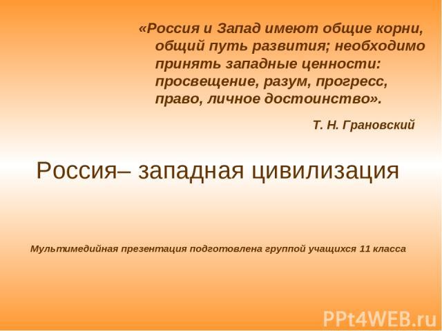 Россия– западная цивилизация Мультимедийная презентация подготовлена группой учащихся 11 класса «Россия и Запад имеют общие корни, общий путь развития; необходимо принять западные ценности: просвещение, разум, прогресс, право, личное достоинство». Т…