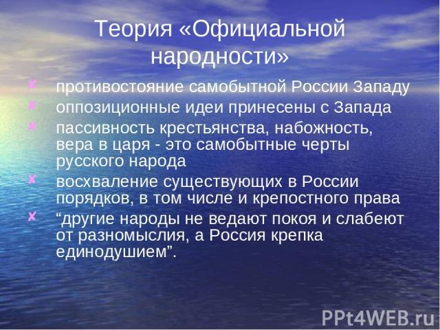 Теория «Официальной народности» противостояние самобытной России Западу оппозиционные идеи принесены с Запада пассивность крестьянства, набожность, вера в царя - это самобытные черты русского народа восхваление существующих в России порядков, в том …