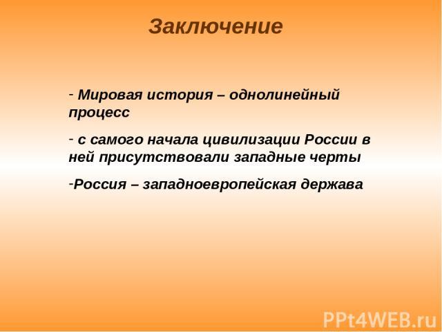 Мировая история – однолинейный процесс с самого начала цивилизации России в ней присутствовали западные черты Россия – западноевропейская держава Заключение