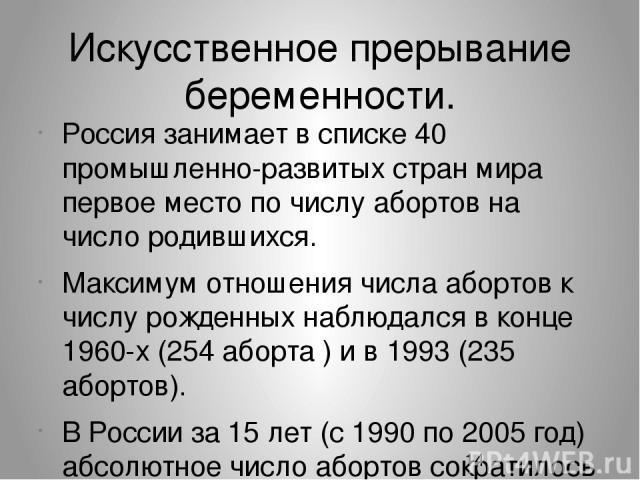 Искусственное прерывание беременности. Россия занимает в списке 40 промышленно-развитых стран мира первое место по числу абортов на число родившихся. Максимум отношения числа абортов к числу рожденных наблюдался в конце 1960-х (254 аборта ) и в 1993…