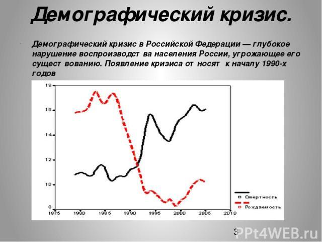Демографический кризис. Демографический кризис в Российской Федерации — глубокое нарушение воспроизводства населения России, угрожающее его существованию. Появление кризиса относят к началу 1990-х годов