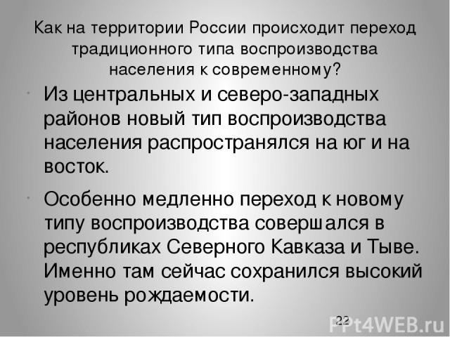 Как на территории России происходит переход традиционного типа воспроизводства населения к современному? Из центральных и северо-западных районов новый тип воспроизводства населения распространялся на юг и на восток. Особенно медленно переход к ново…