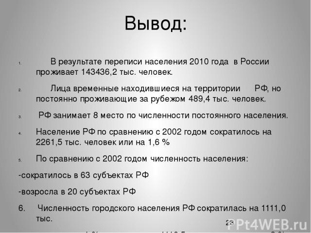 Вывод: В результате переписи населения 2010 года в России проживает 143436,2 тыс. человек. Лица временные находившиеся на территории РФ, но постоянно проживающие за рубежом 489,4 тыс. человек. РФ занимает 8 место по численности постоянного населения…