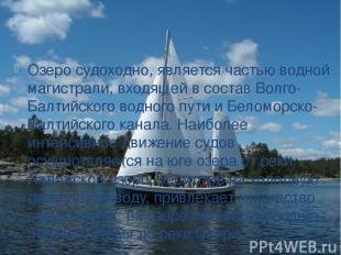 Озеро судоходно, является частью водной магистрали, входящей в состав Волго-Балт