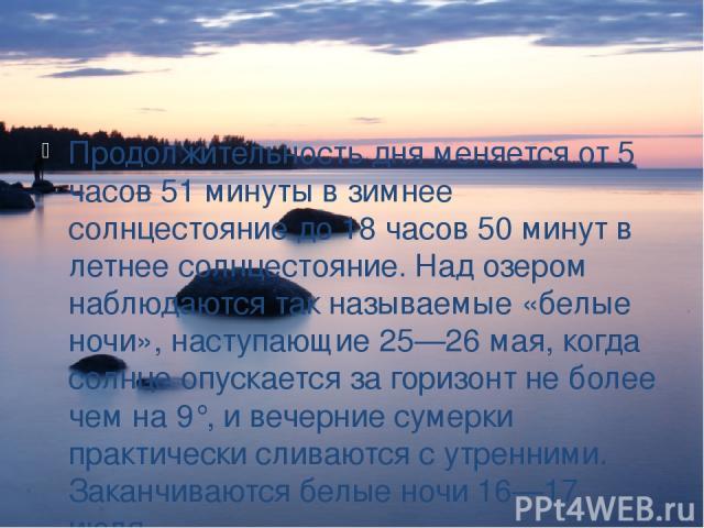 Продолжительность дня меняется от 5 часов 51 минуты в зимнее солнцестояние до 18 часов 50 минут в летнее солнцестояние. Над озером наблюдаются так называемые «белые ночи», наступающие 25—26 мая, когда солнце опускается за горизонт не более чем на 9°…