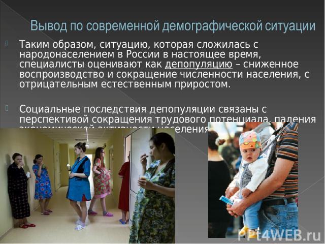 Таким образом, ситуацию, которая сложилась с народонаселением в России в настоящее время, специалисты оценивают как депопуляцию – сниженное воспроизводство и сокращение численности населения, с отрицательным естественным приростом. Социальные послед…