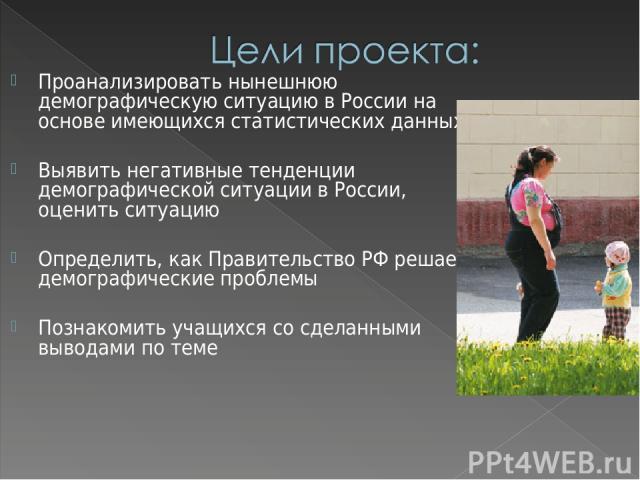 Проанализировать нынешнюю демографическую ситуацию в России на основе имеющихся статистических данных Выявить негативные тенденции демографической ситуации в России, оценить ситуацию Определить, как Правительство РФ решает демографические проблемы П…