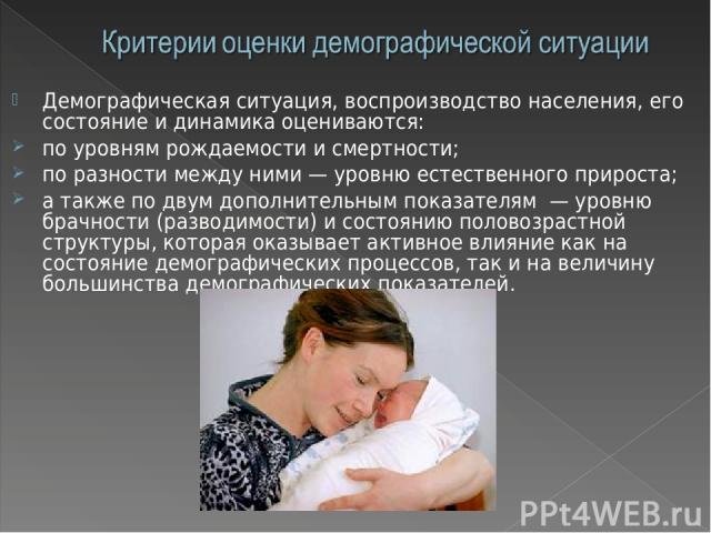 Демографическая ситуация, воспроизводство населения, его состояние и динамика оцениваются: по уровням рождаемости и смертности; по разности между ними — уровню естественного прироста; а также по двум дополнительным показателям — уровню брачности (ра…
