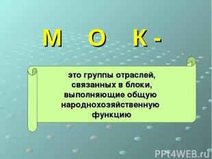 М О К - это группы отраслей, связанных в блоки, выполняющие общую народнохозяйст