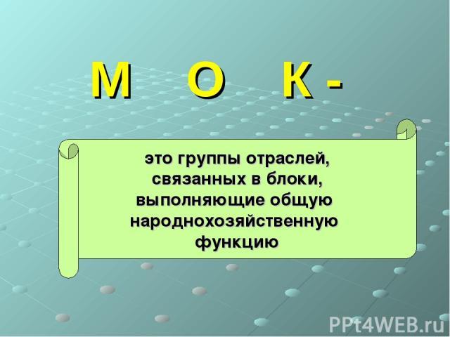 М О К - это группы отраслей, связанных в блоки, выполняющие общую народнохозяйственную функцию