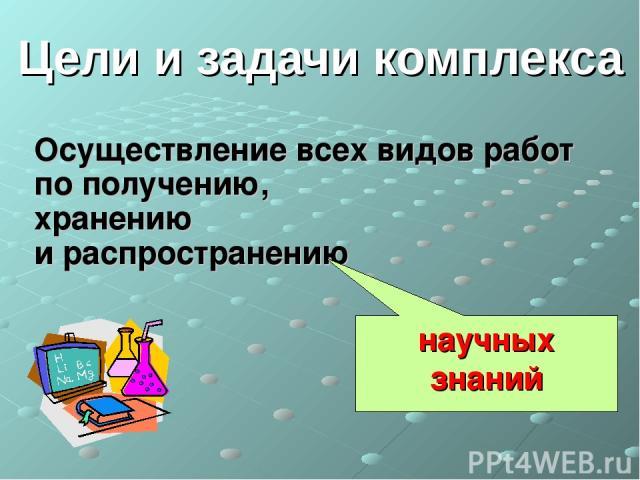Цели и задачи комплекса Осуществление всех видов работ по получению, хранению и распространению научных знаний