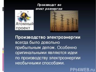 Производство электроэнергии Производство электроэнергии всегда было довольно при