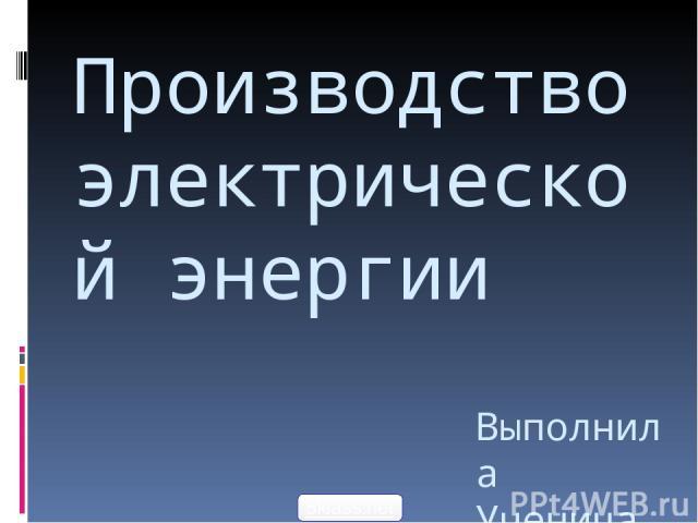 Производство электрической энергии Выполнила Ученица 11Б класса Новикова Анастасия 5klass.net