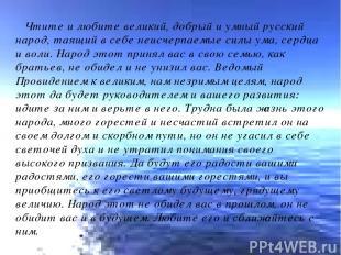 Чтите и любите великий, добрый и умный русский народ, таящий в себе неисчерпаемы