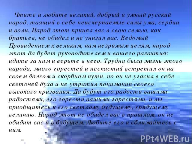 Чтите и любите великий, добрый и умный русский народ, таящий в себе неисчерпаемые силы ума, сердца и воли. Народ этот принял вас в свою семью, как братьев, не обидел и не унизил вас. Ведомый Провидением к великим, нам незримым целям, народ этот да б…