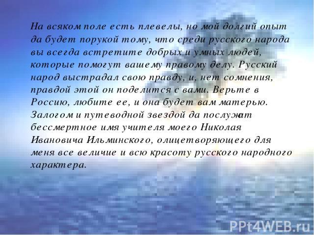 На всяком поле есть плевелы, но мой долгий опыт да будет порукой тому, что среди русского народа вы всегда встретите добрых и умных людей, которые помогут вашему правому делу. Русский народ выстрадал свою правду, и, нет сомнения, правдой этой он под…
