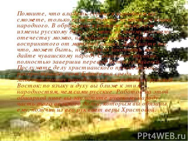 Помните, что владеть сердцем народным вы сможете, только если не будете чуждаться языка народного. В обращении к родному языку нет измены русскому делу: служить великому русскому отечеству можно, не забывая родного языка, воспринятого от матерей ваш…