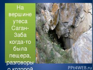 На вершине утеса Саган-3аба когда-то была пещера, разговоры о которой весьма раз