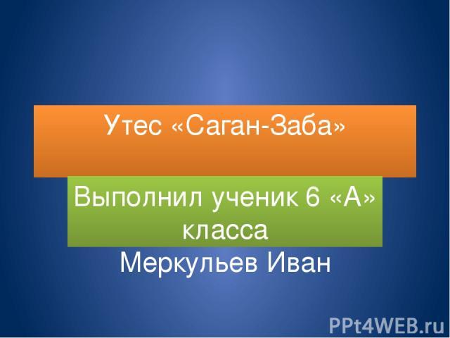 Утес «Саган-Заба» Выполнил ученик 6 «А» класса Меркульев Иван