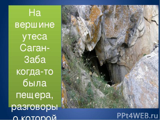 На вершине утеса Саган-3аба когда-то была пещера, разговоры о которой весьма разные. Одни говорят, что вход в пещеру обрушился во время землетрясения или разрушен местными жителями и утерян давно. Другие, что пещера была известна до недавнего времен…