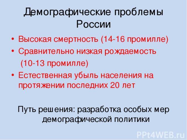 Демографические проблемы России Высокая смертность (14-16 промилле) Сравнительно низкая рождаемость (10-13 промилле) Естественная убыль населения на протяжении последних 20 лет Путь решения: разработка особых мер демографической политики