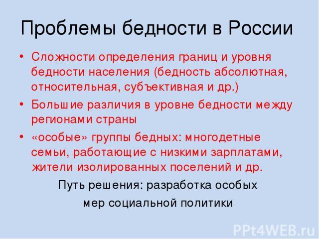 Проблемы бедности в России Сложности определения границ и уровня бедности населения (бедность абсолютная, относительная, субъективная и др.) Большие различия в уровне бедности между регионами страны «особые» группы бедных: многодетные семьи, работаю…