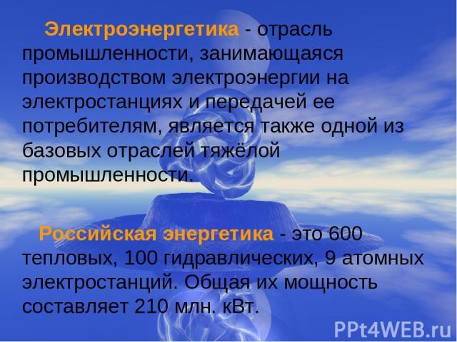 Электроэнергетика - отрасль промышленности, занимающаяся производством электроэнергии на электростанциях и передачей ее потребителям, является также одной из базовых отраслей тяжёлой промышленности. Российская энергетика - это 600 тепловых, 100 гидр…