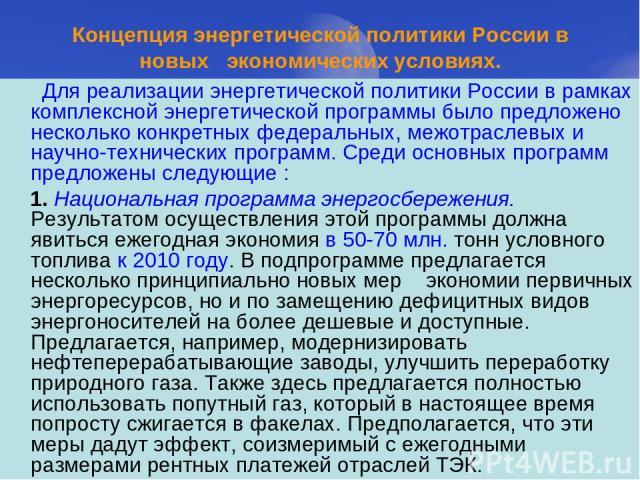 Концепция энергетической политики России в новых экономических условиях. Для реализации энергетической политики России в рамках комплексной энергетической программы было предложено несколько конкретных федеральных, межотраслевых и научно-технических…