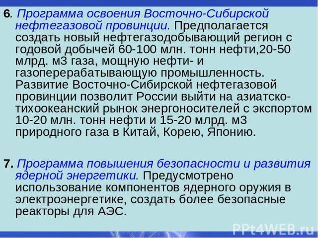 6. Программа освоения Восточно-Сибирской нефтегазовой провинции. Предполагается создать новый нефтегазодобывающий регион с годовой добычей 60-100 млн. тонн нефти,20-50 млрд. м3 газа, мощную нефти- и газоперерабатывающую промышленность. Развитие Вост…