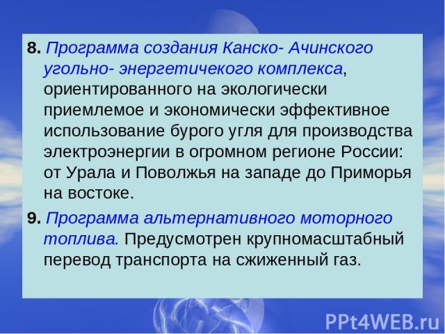 8. Программа создания Канско- Ачинского угольно- энергетичекого комплекса, ориентированного на экологически приемлемое и экономически эффективное использование бурого угля для производства электроэнергии в огромном регионе России: от Урала и Поволжь…