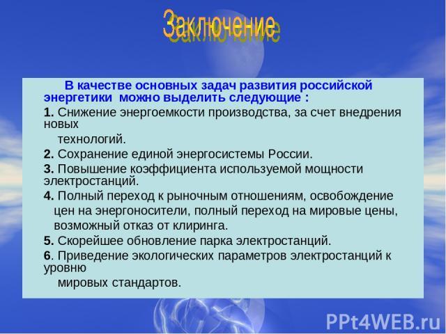 В качестве основных задач развития российской энергетики можно выделить следующие : 1. Снижение энергоемкости производства, за счет внедрения новых технологий. 2. Сохранение единой энергосистемы России. 3. Повышение коэффициента используемой мощност…