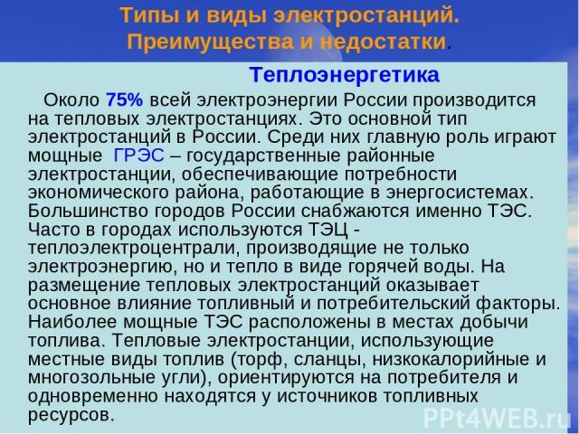 Типы и виды электростанций. Преимущества и недостатки. Теплоэнергетика Около 75% всей электроэнергии России производится на тепловых электростанциях. Это основной тип электростанций в России. Среди них главную роль играют мощные ГРЭС – государственн…