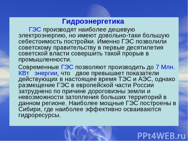 Гидроэнергетика ГЭС производят наиболее дешевую электроэнергию, но имеют довольно-таки большую себестоимость постройки. Именно ГЭС позволили советскому правительству в первые десятилетия советской власти совершить такой прорыв в промышленности. Совр…