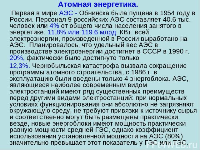Атомная энергетика. Первая в мире АЭС - Обнинска была пущена в 1954 году в России. Персонал 9 российских АЭС составляет 40.6 тыс. человек или 4% от общего числа населения занятого в энергетике. 11.8% или 119.6 млрд. КВт. всей электроэнергии, произве…