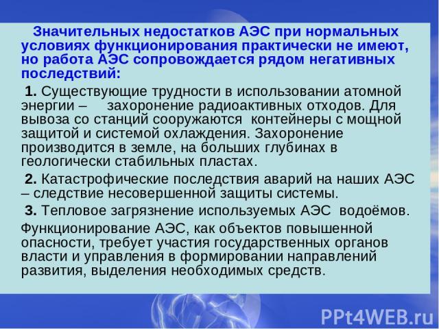 Значительных недостатков АЭС при нормальных условиях функционирования практически не имеют, но работа АЭС сопровождается рядом негативных последствий: 1. Существующие трудности в использовании атомной энергии – захоронение радиоактивных отходов. Для…