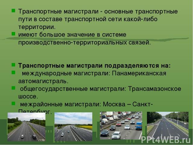 Транспортные магистрали - основные транспортные пути в составе транспортной сети какой-либо территории. имеют большое значение в системе производственно-территориальных связей. Транспортные магистрали подразделяются на: международные магистрали: Пан…