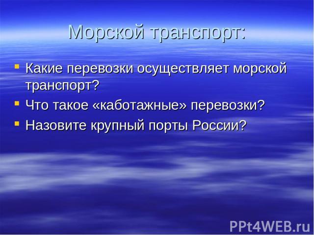 Морской транспорт: Какие перевозки осуществляет морской транспорт? Что такое «каботажные» перевозки? Назовите крупный порты России?