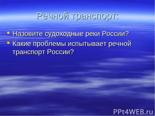 Речной транспорт: Назовите судоходные реки России? Какие проблемы испытывает речной транспорт России?