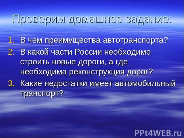 Проверим домашнее задание: В чем преимущества автотранспорта? В какой части России необходимо строить новые дороги, а где необходима реконструкция дорог? Какие недостатки имеет автомобильный транспорт?