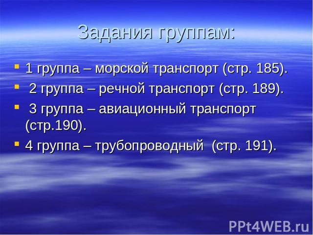 Задания группам: 1 группа – морской транспорт (стр. 185). 2 группа – речной транспорт (стр. 189). 3 группа – авиационный транспорт (стр.190). 4 группа – трубопроводный (стр. 191).