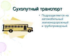 Сухопутный транспорт Подразделяется на автомобильный железнодорожный и трубопров