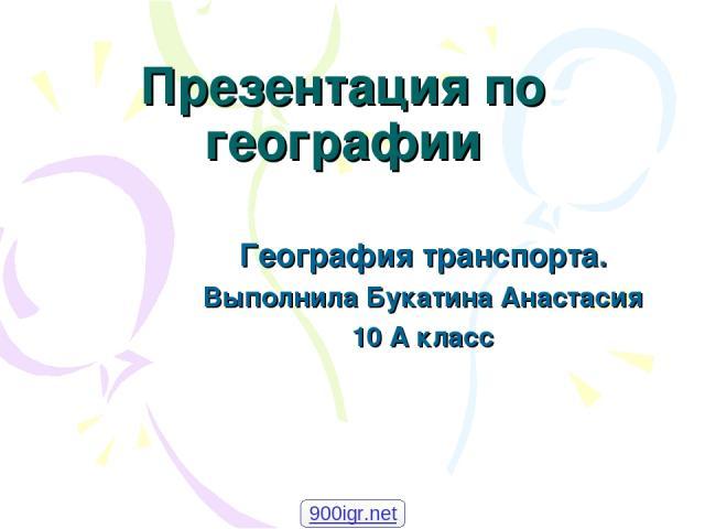 Презентация по географии География транспорта. Выполнила Букатина Анастасия 10 А класс 900igr.net