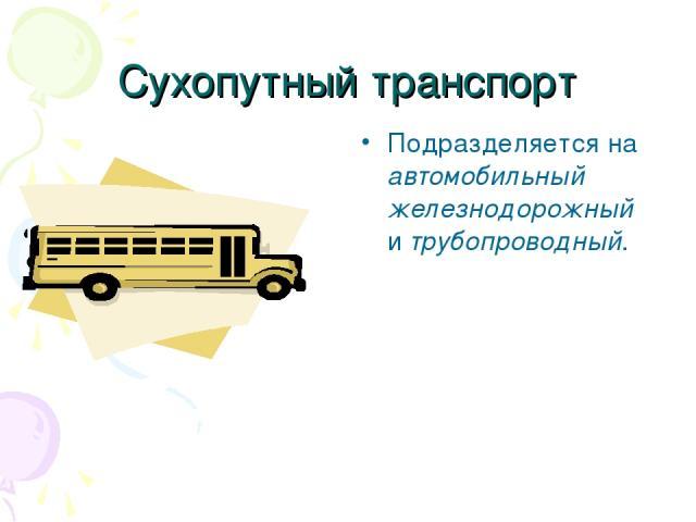 Сухопутный транспорт Подразделяется на автомобильный железнодорожный и трубопроводный.