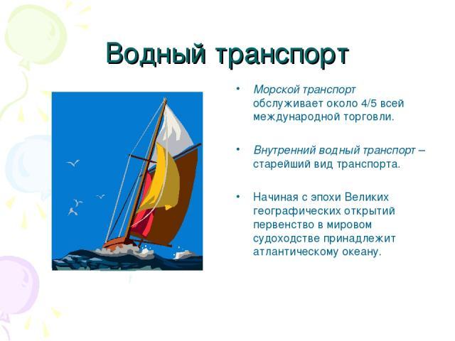 Водный транспорт Морской транспорт обслуживает около 4/5 всей международной торговли. Внутренний водный транспорт – старейший вид транспорта. Начиная с эпохи Великих географических открытий первенство в мировом судоходстве принадлежит атлантическому…