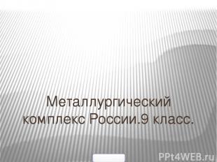 Металлургический комплекс России.9 класс. Выполнила : Ковальцова Татьяна Владими